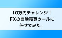 10万円チャレンジ!FXの自動売買ツールに任せてみた。