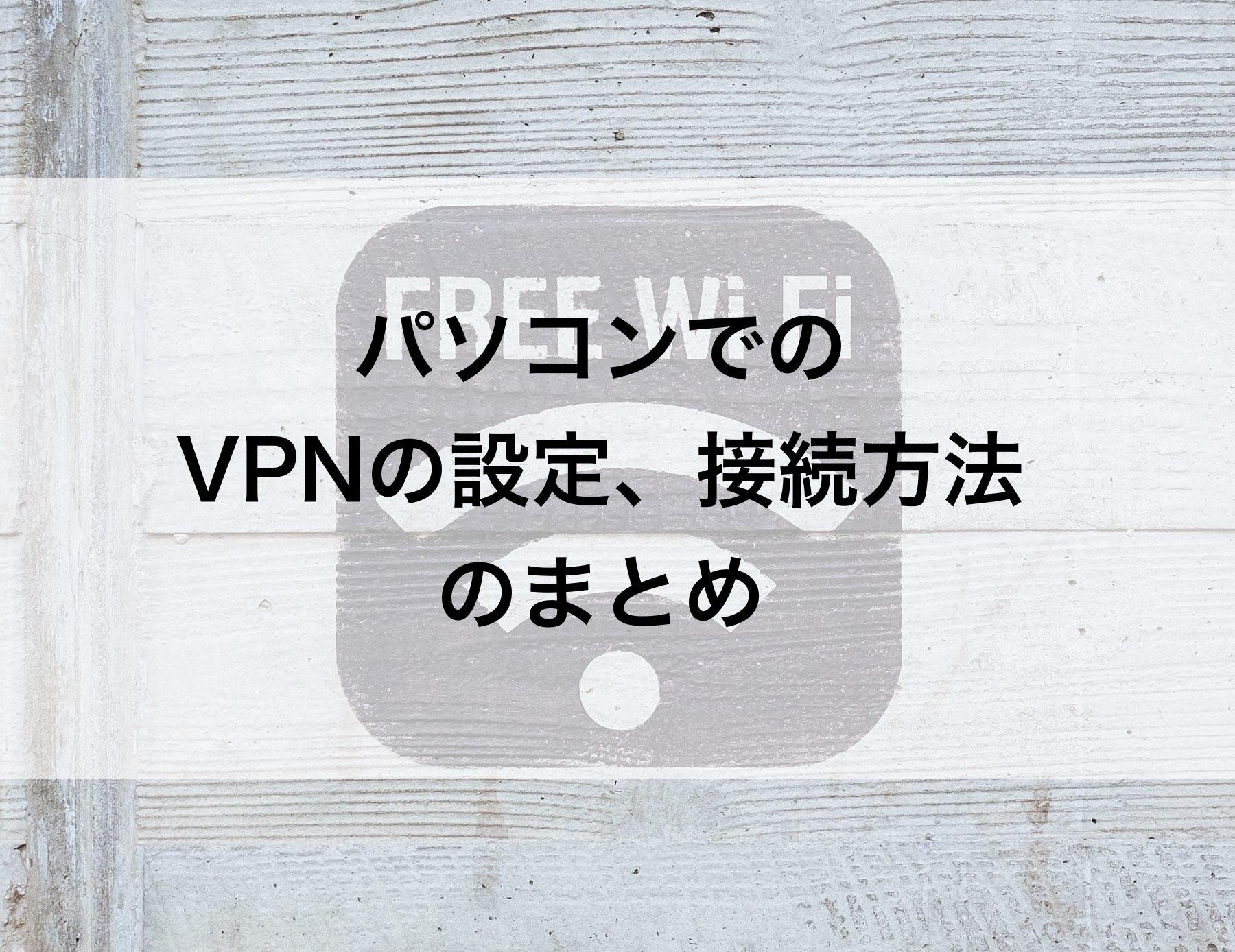 パソコンでのVPNの設定、接続方法のまとめ