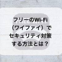 フリーのWi-Fi(ワイファイ)でセキュリティ対策する方法とは?